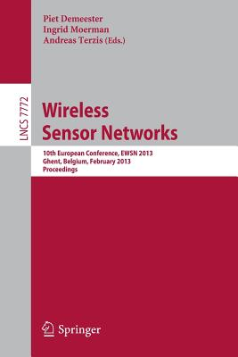 Wireless Sensor Networks: 10th European Conference, EWSN 2013, Ghent, Belgium, February 13-15, 2013: Proceedings - Demeester, Piet (Editor), and Moerman, Ingrid (Editor), and Terzis, Andreas (Editor)
