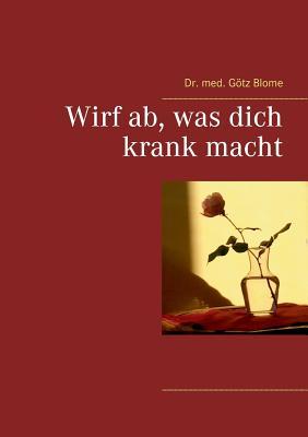 Wirf AB, Was Dich Krank Macht - Blome, Gotz, Dr., M.D.