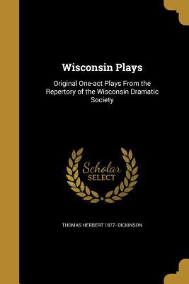 Wisconsin Plays - Dickinson, Thomas Herbert 1877-