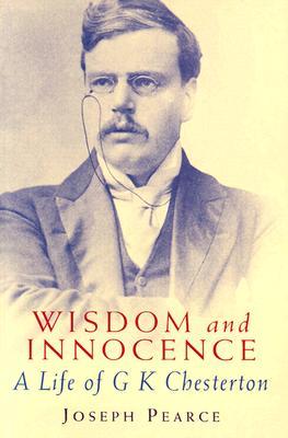 Wisdom and Innocence: A Life of G. K. Chesterton - Pearce, Joseph
