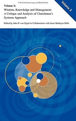Wisdom, Knowledge, and Management: A Critique and Analysis of Churchman's Systems Approach - McIntyre-Mills, Janet, and Van Gigch, John P (Editor)