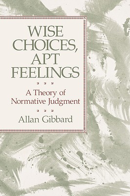 Wise Choices, Apt Feelings: A Theory of Normative Judgment - Gibbard, Allan