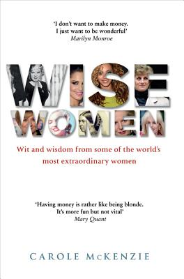 Wise Women: Wit and Wisdom from Some of the World's Most Extraordinary Women - McKenzie, Carole