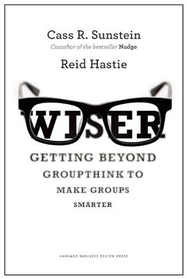 Wiser: Getting Beyond Groupthink to Make Groups Smarter - Sunstein, Cass R., and Hastie, Reid