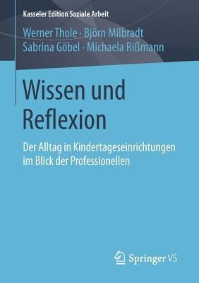 Wissen Und Reflexion: Der Alltag in Kindertageseinrichtungen Im Blick Der Professionellen - Thole, Werner
