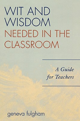 Wit and Wisdom Needed in the Classroom: A Guide for Teachers - Fulgham, Geneva
