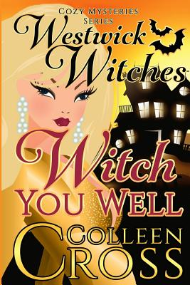 Witch You Well: A Westwick Witches Cozy Mystery: Westwick Witches Cozy Mysteries Series - Cross, Colleen