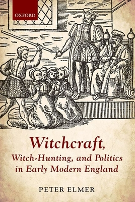 Witchcraft, Witch-Hunting, and Politics in Early Modern England - Elmer, Peter