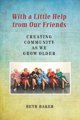 With a Little Help from Our Friends: Creating Community as We Grow Older - Baker, Beth, M.S.Ed.