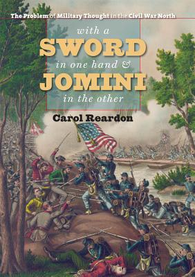 With a Sword in One Hand and Jomini in the Other: The Problem of Military Thought in the Civil War North - Reardon, Carol