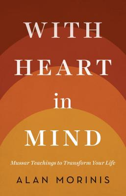 With Heart in Mind: Mussar Teachings to Transform Your Life - Morinis, Alan