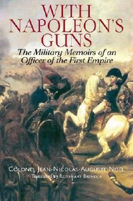 With Napoleon's Guns: The Military Memoirs of an Officer of the First Empire - Nokl, Jean-Nicolas-Auguste, and Auguste No'l, Colonel Jean-Nicolas, and Brindle, Rosemary (Translated by)