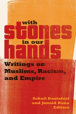 With Stones in Our Hands: Writings on Muslims, Racism, and Empire - Daulatzai, Sohail (Editor), and Rana, Junaid (Editor)