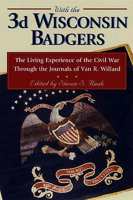 With the 3rd Wisconsin Badgers: The Living Experience of the Civil War Through the Diaries of Van R. Willard - Raab, Steven S (Editor), and Willard, Van R