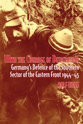 With the Courage of Desperation: Germany's Defence of the Southern Sector of the Eastern Front 1944-45 - Hinze, Rolf