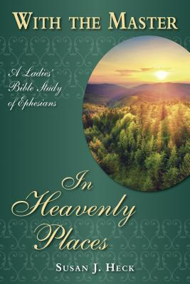 With the Master in Heavenly Places: A Ladies' Bible Study of Ephesians - Heck, Susan