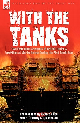 With the Tanks: Two First-Hand Accounts of British Tanks & Tank-Men at War in Europe During the First World War---Life in a Tank by Richard Haigh & Men and Tanks by J. C. Macintosh - Haigh, Richard, and Macintosh, J C