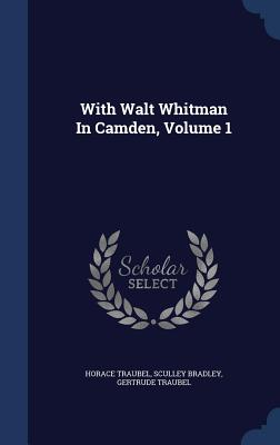 With Walt Whitman in Camden, Volume 1 - Traubel, Horace, and Bradley, Sculley, and Traubel, Gertrude