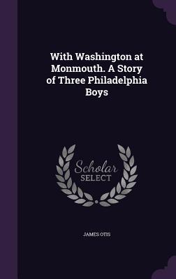 With Washington at Monmouth. a Story of Three Philadelphia Boys - Otis, James