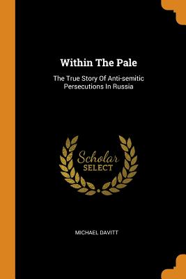 Within the Pale: The True Story of Anti-Semitic Persecutions in Russia - Davitt, Michael