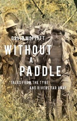 Without a Paddle: Tales from the Tyne and rivers far away - Moffatt, David
