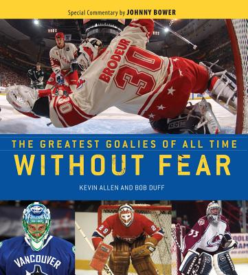 Without Fear: The Greatest Goalies of All Time - Allen, Kevin, and Duff, Bob, and Bower, Johnny (Commentaries by)