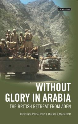 Without Glory in Arabia: The British Retreat from Aden - Hinchcliffe, Peter, and Ducker, John T., and Holt, Maria