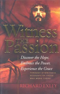 Witness the Passion: Discover the Hope, Embrace the Power, Experience the Grace: Through Eyewitness Accounts of Those Who Were There - Exley, Richard