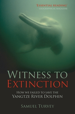 Witness to Extinction: How We Failed to Save the Yangtze River Dolphin - Turvey, Samuel