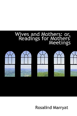 Wives and Mothers: Or, Readings for Mothers' Meetings - Marryat, Rosalind