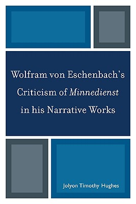 Wolfram Von Eschenbach's Criticism of Minnedienst in His Narrative Works - Hughes, Jolyon Timothy