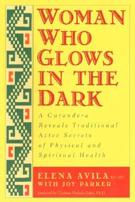 Woman Who Glows in the Dark: A Curandera Reveals Traditional Aztec Secrets of Physical and Spiritual Health - Avila, Elena, and Parker, Joy, and Estes, Clarissa Pinkola