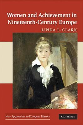 Women and Achievement in Nineteenth-Century Europe - Clark, Linda L