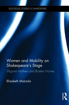 Women and Mobility on Shakespeare's Stage: Migrant Mothers and Broken Homes - Mazzola, Elizabeth