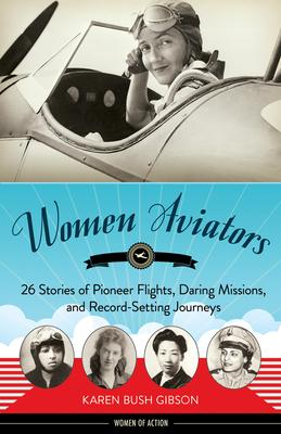 Women Aviators: 26 Stories of Pioneer Flights, Daring Missions, and Record-Setting Journeys - Gibson, Karen Bush