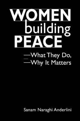 Women Building Peace: What They Do, Why It Matters - Anderlini, Sanam Naraghi
