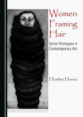 Women Framing Hair: Serial Strategies in Contemporary Art - Hanna, Heather