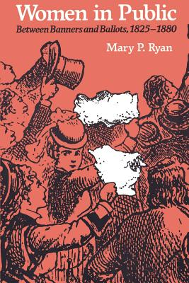 Women in Public: Between Banners and Ballots, 1825-1880 - Ryan, Mary P