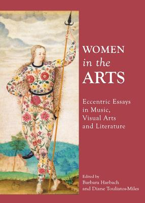 Women in the Arts: Eccentric Essays in Music, Visual Arts and Literature - Harback, Barbara (Editor), and Touliatos-Miles, Diane (Editor)