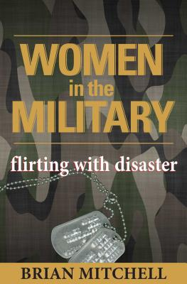 Women in the Military: Flirting with Disaster - Mitchell, Brian