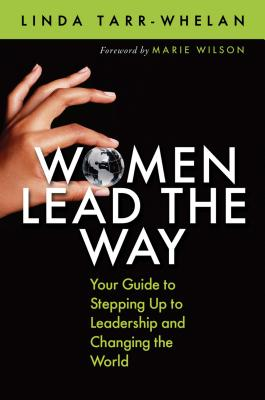 Women Lead the Way: Your Guide to Stepping Up to Leadership and Changing the World - Tarr-Whelan, Linda, and Wilson, Marie (Foreword by)