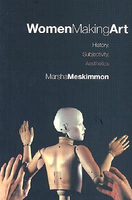 Women Making Art: History, Subjectivity, Aesthetics - Meskimmon, Marsha, Professor