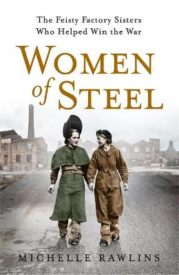 Women of Steel: The Feisty Factory Sisters Who Helped Win the War - Rawlins, Michelle
