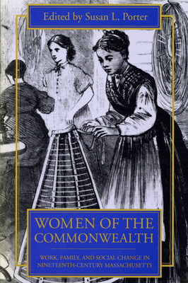 Women of the Commonwealth: Work, Family, and Social Change in Ninteenth-Century Massachusetts - Porter, Susan L (Editor)