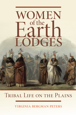 Women of the Earth Lodges: Tribal Life on the Plains - Peters, Virginia Bergman