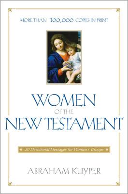 Women of the New Testament: 30 Devotional Messages for Women's Groups - Kuyper, Abraham, D.D., LL.D