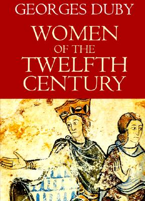 Women of the Twelfth Century, Volume 1: Eleanor of Aquitaine and Six Others - Duby, Georges, Professor