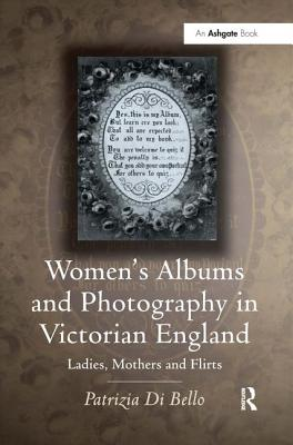 Women's Albums and Photography in Victorian England: Ladies, Mothers, and Flirts - Di Bello, Patrizia