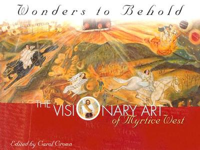 Wonders to Behold: The Visionary Art of Myrtice West - Crown, Carol (Editor), and West, Myrtice