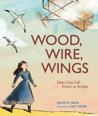 Wood, Wire, Wings: Emma Lilian Todd Invents an Airplane - Larson, Kirsten W